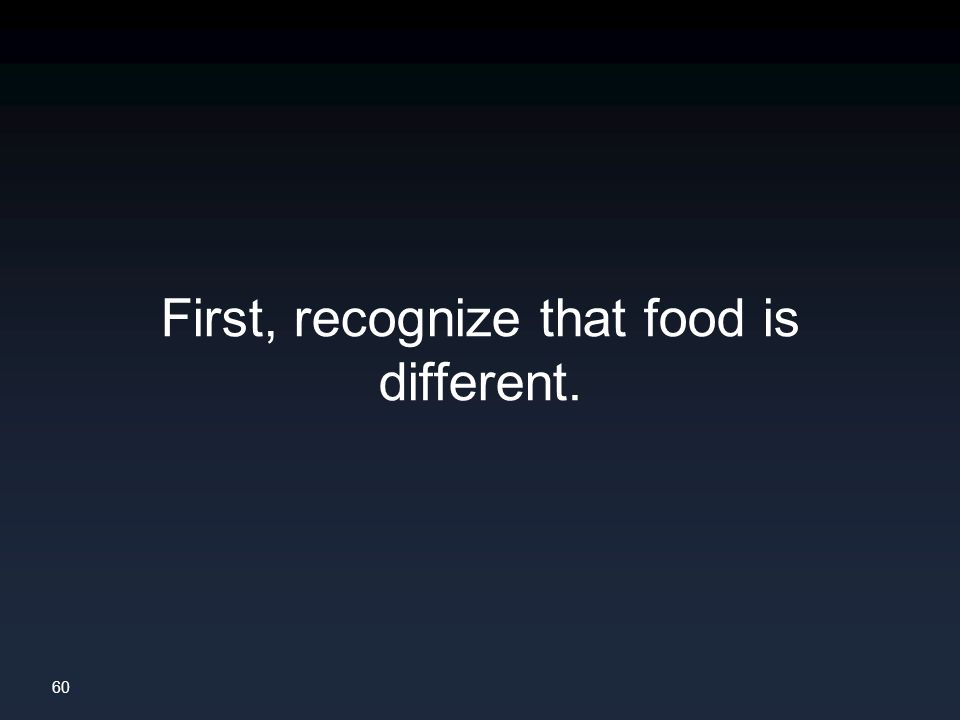 60 First, recognize that food is different.
