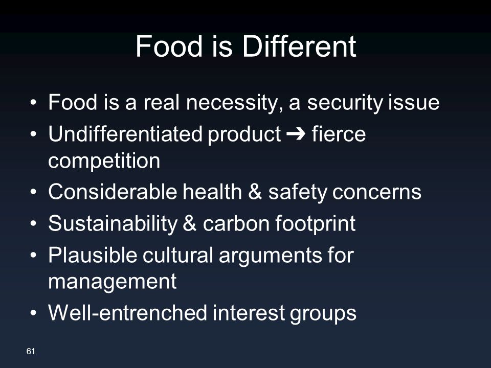 61 Food is Different Food is a real necessity, a security issue Undifferentiated product ➔ fierce competition Considerable health & safety concerns Sustainability & carbon footprint Plausible cultural arguments for management Well-entrenched interest groups