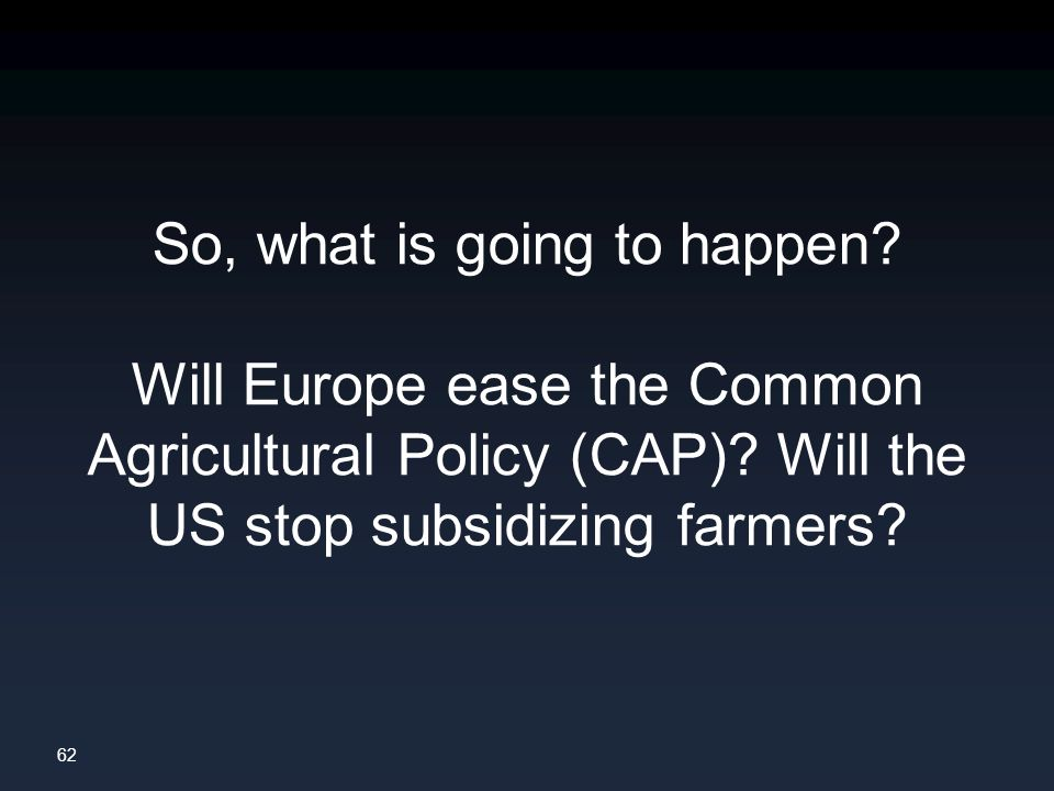 62 So, what is going to happen. Will Europe ease the Common Agricultural Policy (CAP).
