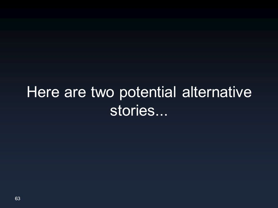 63 Here are two potential alternative stories...