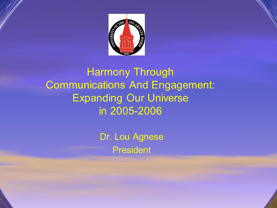 Harmony Through Communications And Engagement: Expanding Our Universe in 2005-2006 Dr. Lou Agnese President