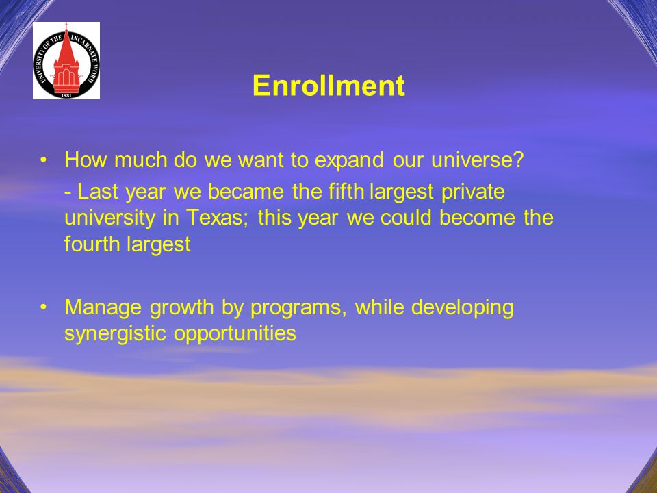 Enrollment How much do we want to expand our universe? - Last year we became the fifth largest private university in Texas; this year we could become