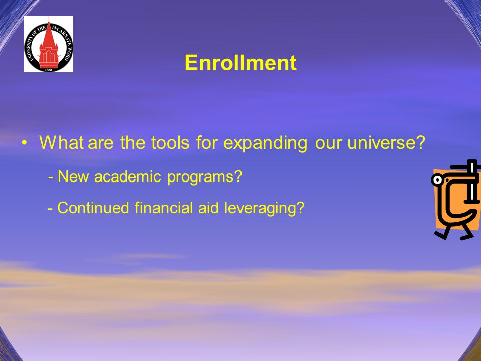 Enrollment What are the tools for expanding our universe? - New academic programs? - Continued financial aid leveraging?