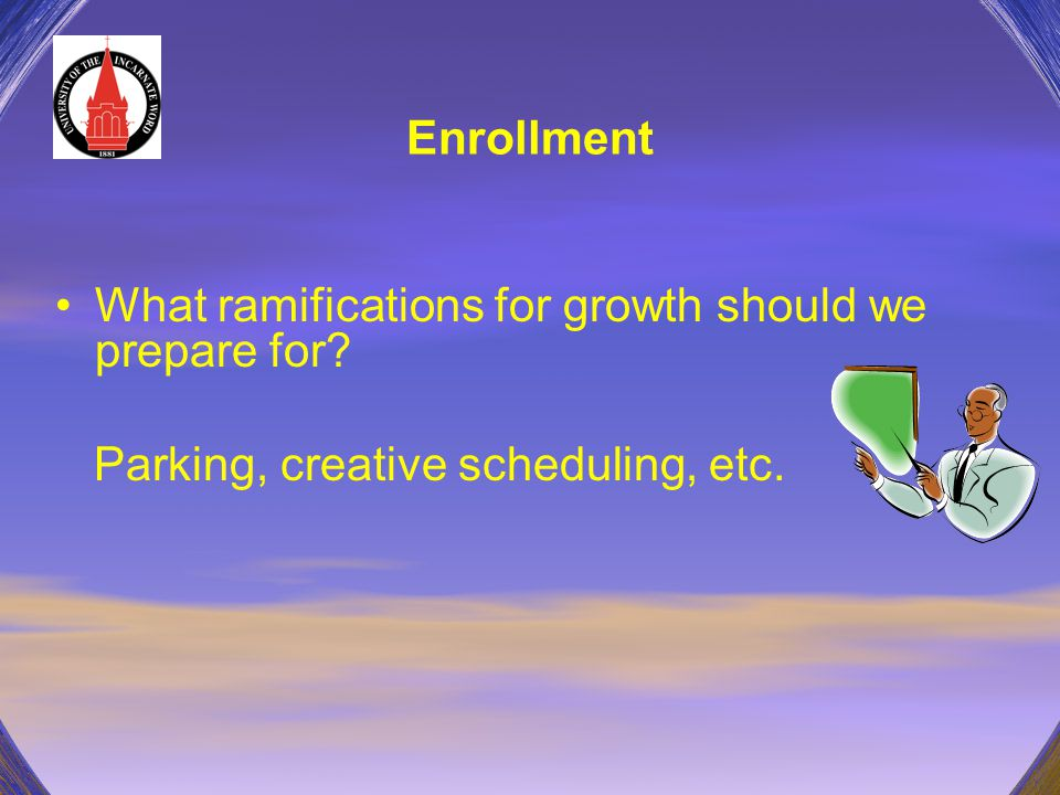Enrollment What ramifications for growth should we prepare for? Parking, creative scheduling, etc.