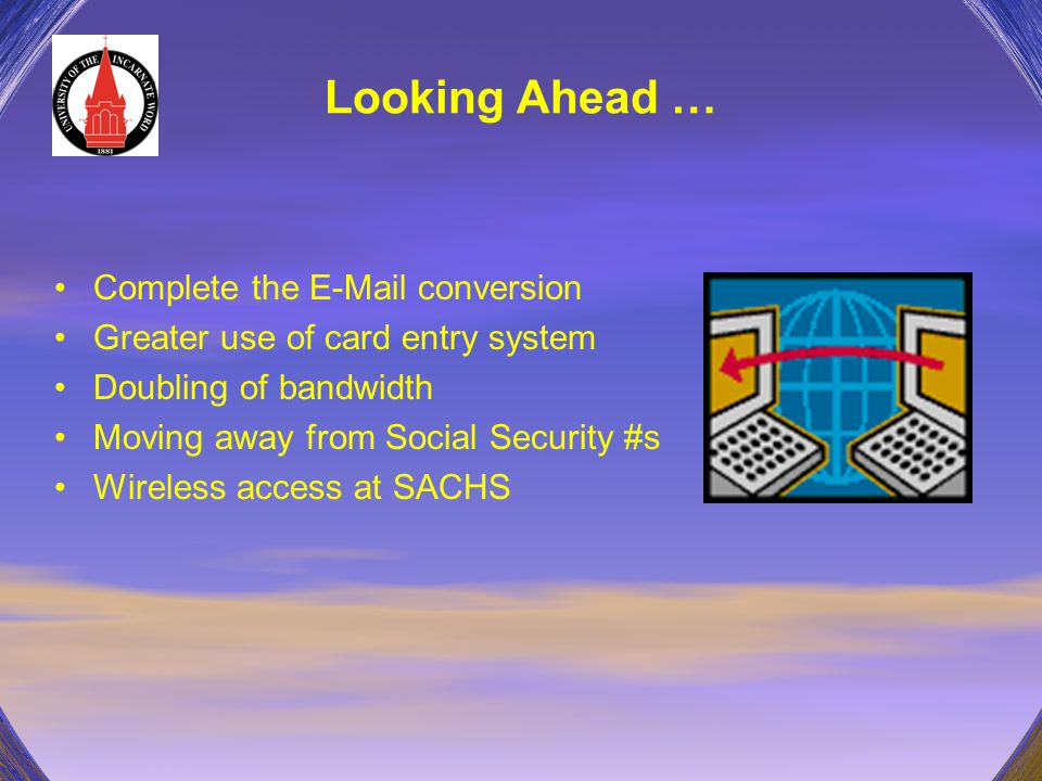 Looking Ahead … Complete the E-Mail conversion Greater use of card entry system Doubling of bandwidth Moving away from Social Security #s Wireless acc