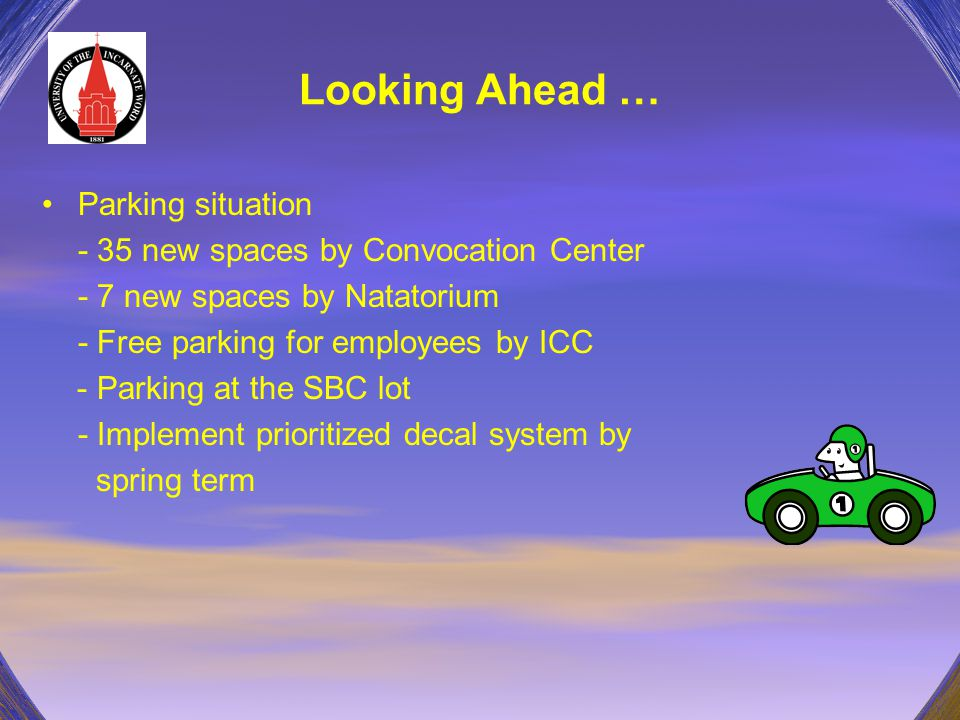Looking Ahead … Parking situation - 35 new spaces by Convocation Center - 7 new spaces by Natatorium - Free parking for employees by ICC - Parking at