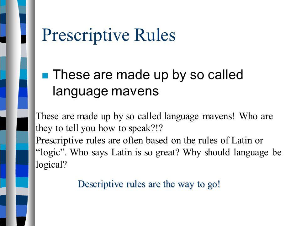Prescriptive vs. Descriptive Prescriptive rules prescribe how we should speak Descriptive rules describe how we actually speak. Which is more scientif