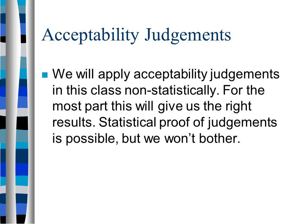 Acceptability Judgements Unfortunately, sometimes acceptability judgements are called intuitions. The term 'intuition' has a negative connotation: mak