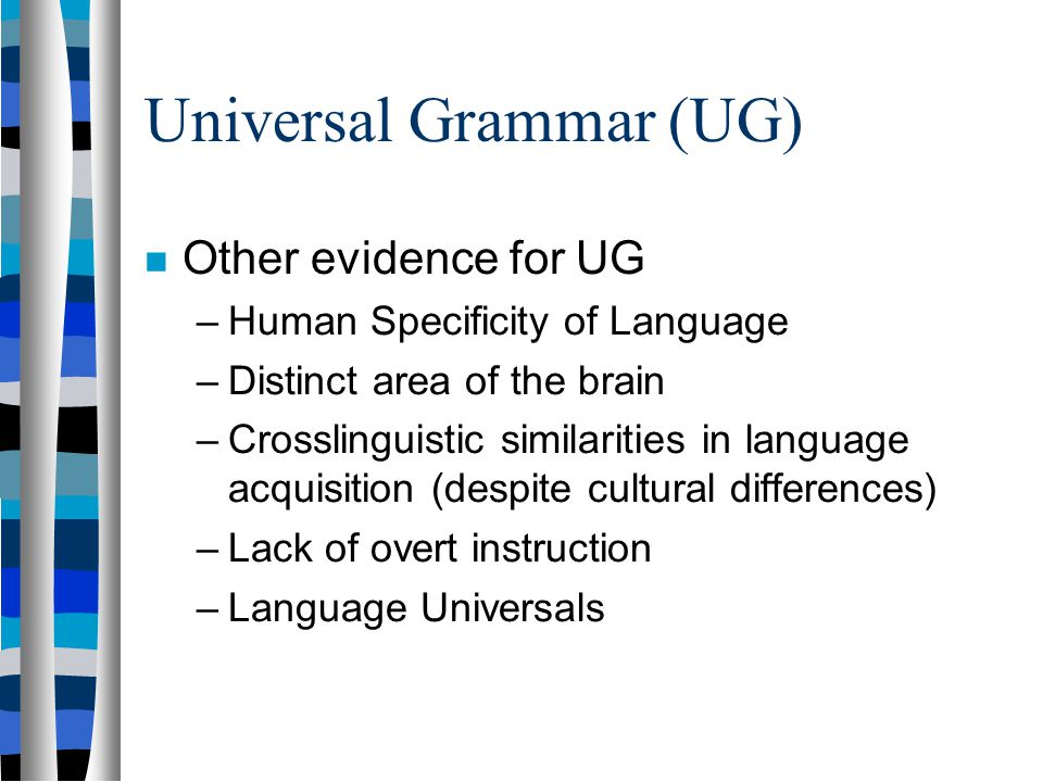 Universal Grammar (UG) The building blocks that all languages use to construct the sentences of their languages. All languages use the same basic hard