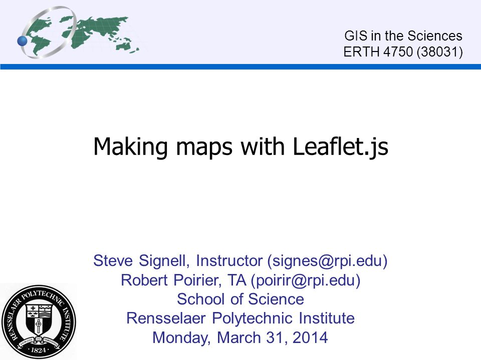 Making maps with Leaflet.js Steve Signell, Instructor (signes@rpi.edu) Robert Poirier, TA (poirir@rpi.edu) School of Science Rensselaer Polytechnic Institute Monday, March 31, 2014 GIS in the Sciences ERTH 4750 (38031)