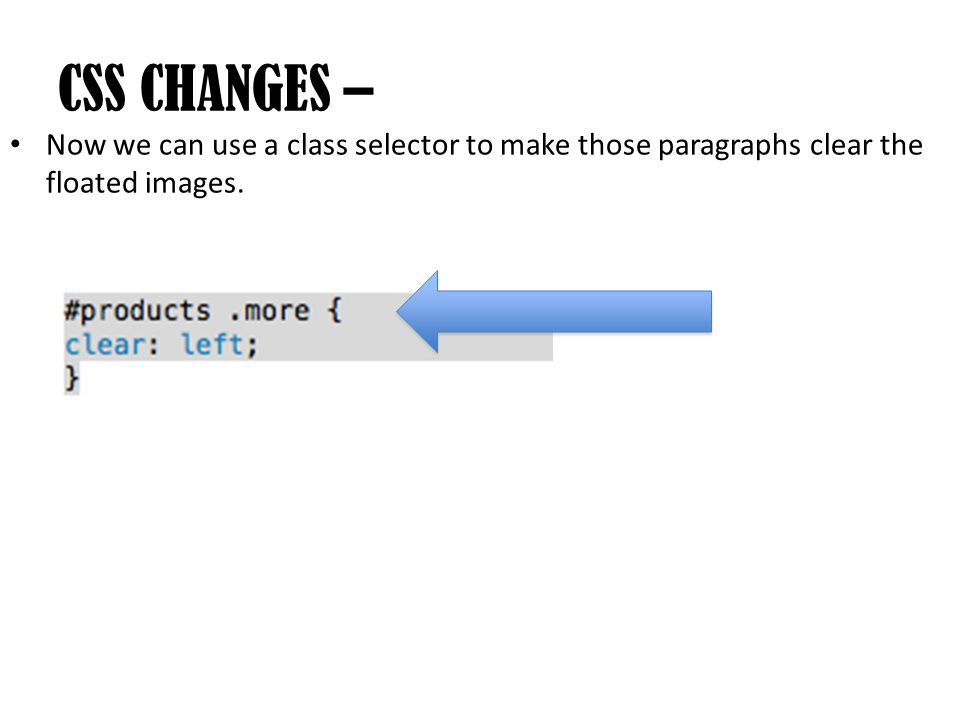 Now we can use a class selector to make those paragraphs clear the floated images. CSS CHANGES –