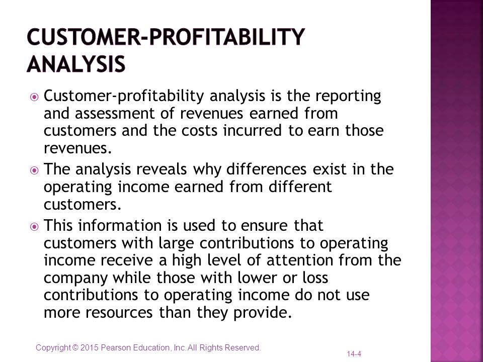 Copyright © 2015 Pearson Education, Inc. All Rights Reserved.  Customer-profitability analysis is the reporting and assessment of revenues earned fro