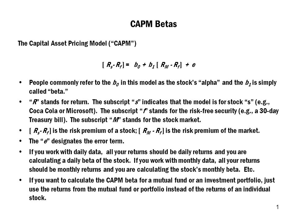 "1 CAPM Betas The Capital Asset Pricing Model (""CAPM"") [ R s - R f ] = b 0 + b 1 [ R M - R f ] + e People commonly refer to the b 0 in this model as th"