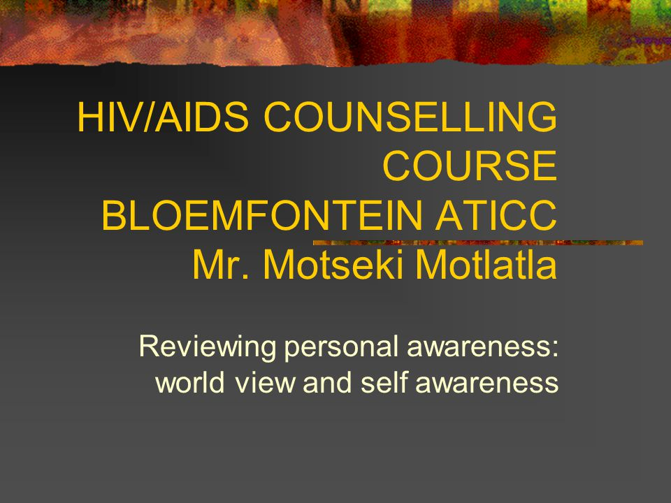 HIV/AIDS COUNSELLING COURSE BLOEMFONTEIN ATICC Mr. Motseki Motlatla Reviewing personal awareness: world view and self awareness