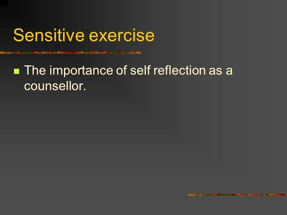 Sensitive exercise The importance of self reflection as a counsellor.