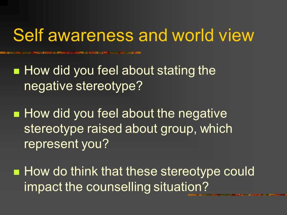 Self awareness and world view How did you feel about stating the negative stereotype? How did you feel about the negative stereotype raised about grou
