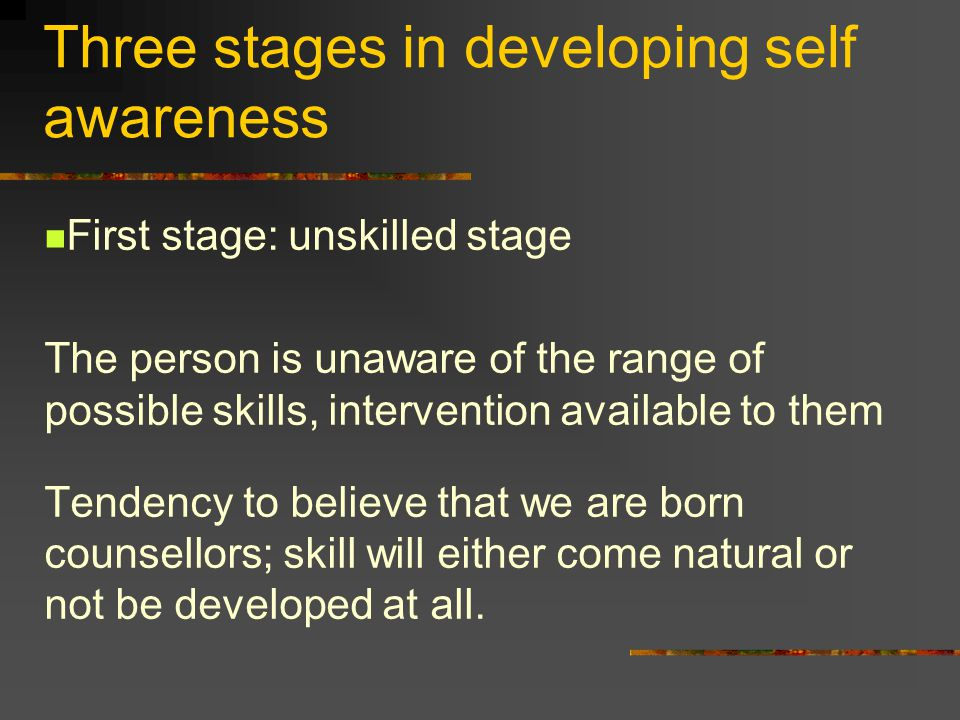Three stages in developing self awareness First stage: unskilled stage The person is unaware of the range of possible skills, intervention available to them Tendency to believe that we are born counsellors; skill will either come natural or not be developed at all.