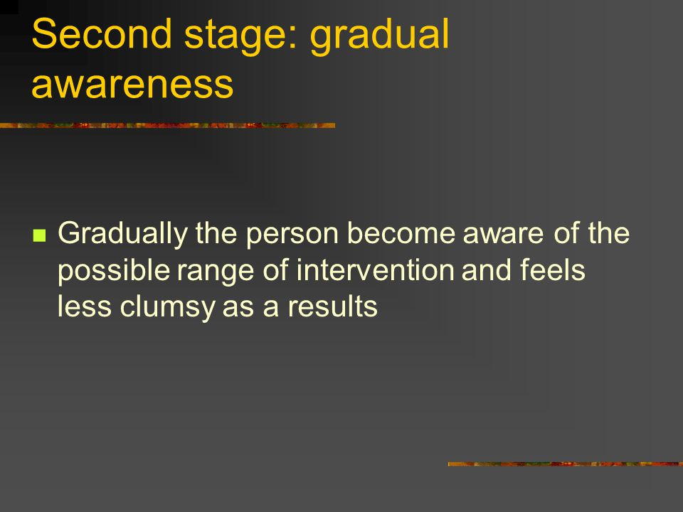 Second stage: gradual awareness Gradually the person become aware of the possible range of intervention and feels less clumsy as a results