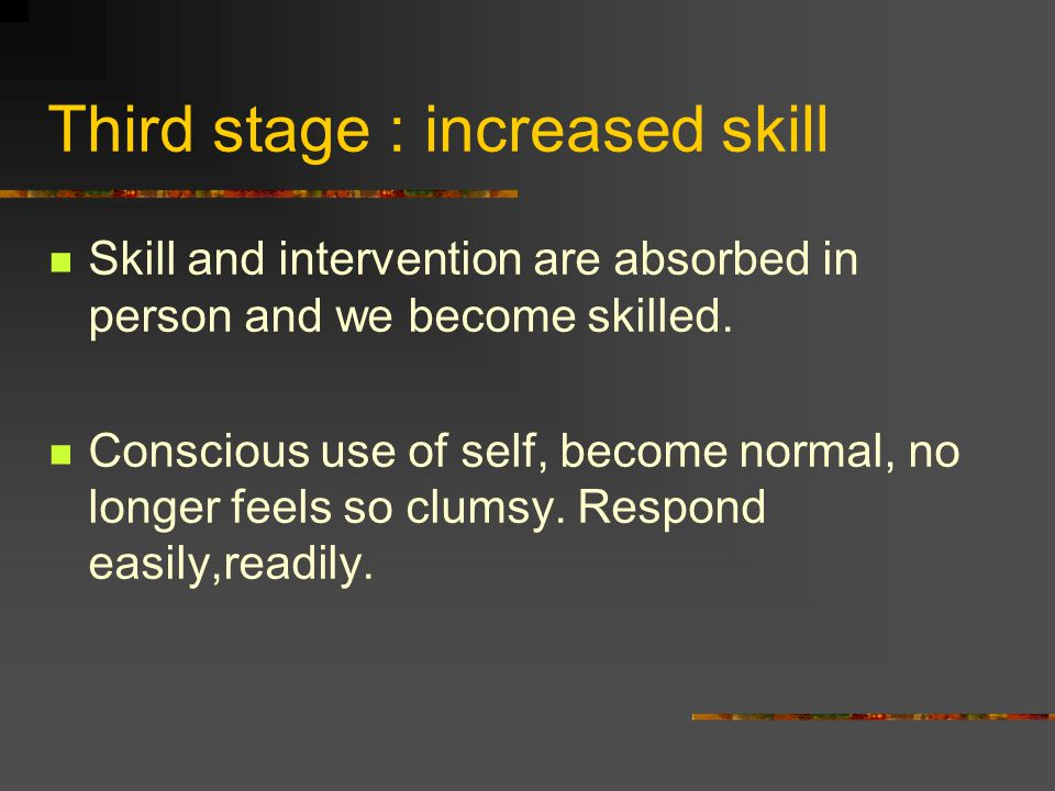 Third stage : increased skill Skill and intervention are absorbed in person and we become skilled. Conscious use of self, become normal, no longer fee