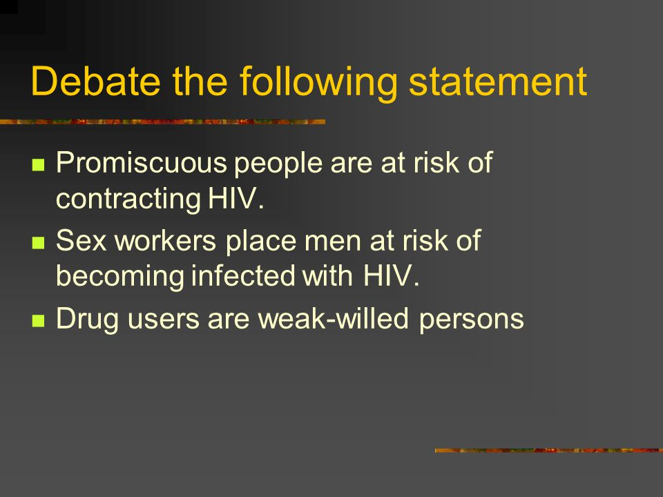 Debate the following statement Promiscuous people are at risk of contracting HIV.
