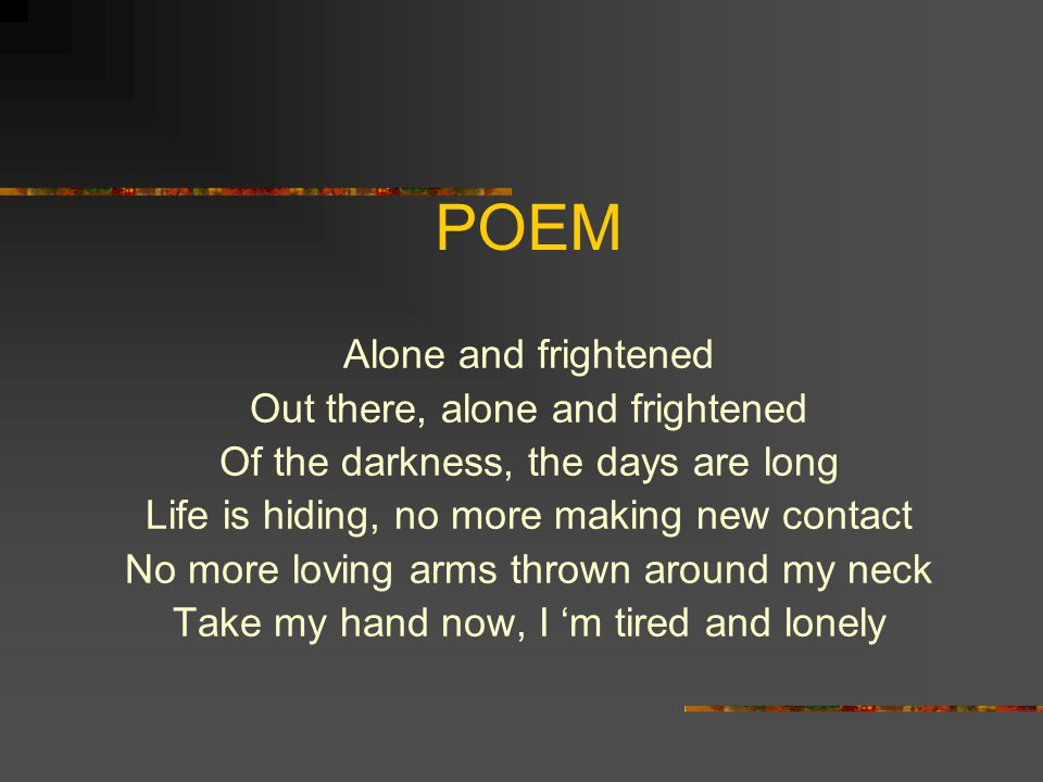 POEM Alone and frightened Out there, alone and frightened Of the darkness, the days are long Life is hiding, no more making new contact No more loving