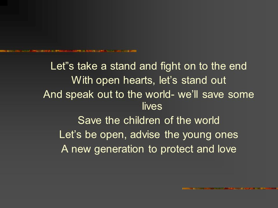 Let s take a stand and fight on to the end With open hearts, let's stand out And speak out to the world- we'll save some lives Save the children of the world Let's be open, advise the young ones A new generation to protect and love