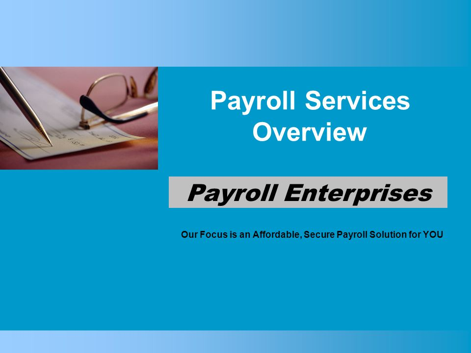 Payroll Services Overview Our Focus is an Affordable, Secure Payroll Solution for YOU Payroll Enterprises