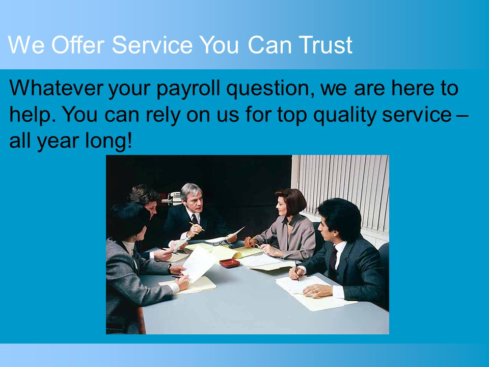 We Offer Service You Can Trust Each pay day, just provide us with employee hours and we'll take care of the rest. We provide: Support for wide range o