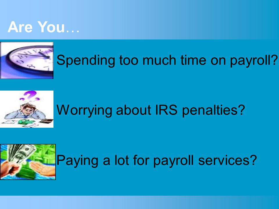 Spending too much time on payroll. Worrying about IRS penalties.