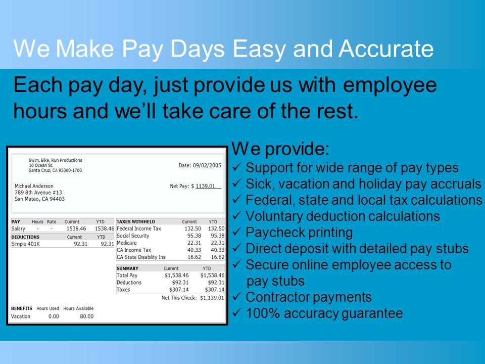 We provide: Support for wide range of pay types Sick, vacation and holiday pay accruals Federal, state and local tax calculations Voluntary deduction calculations Paycheck printing Direct deposit with detailed pay stubs Secure online employee access to pay stubs Contractor payments 100% accuracy guarantee We Make Pay Days Easy and Accurate Each pay day, just provide us with employee hours and we'll take care of the rest.