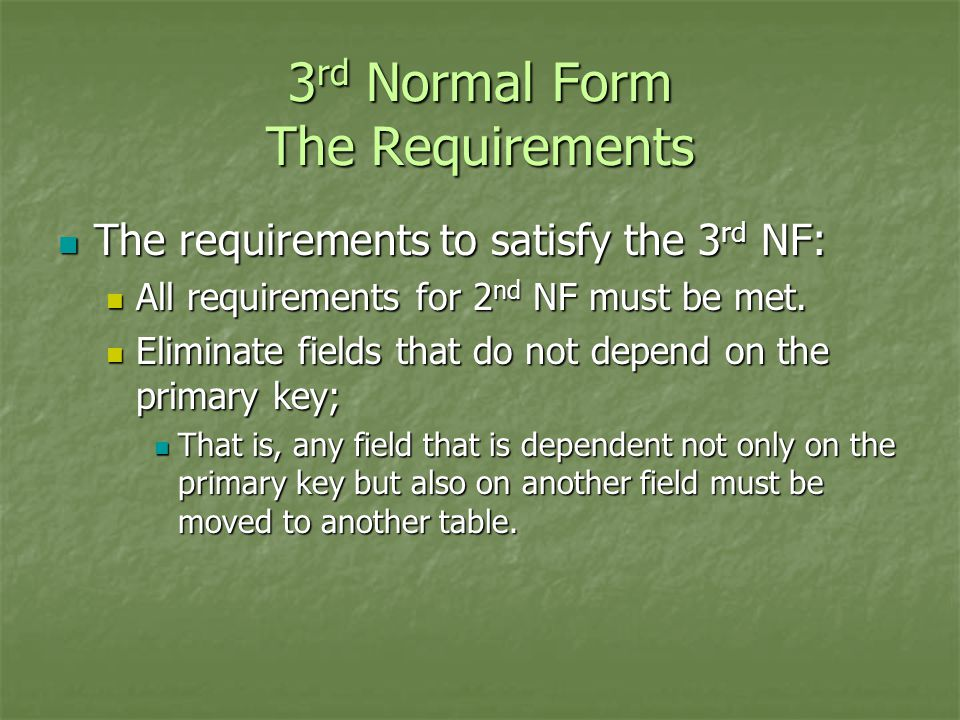3 rd Normal Form The Requirements The requirements to satisfy the 3 rd NF: The requirements to satisfy the 3 rd NF: All requirements for 2 nd NF must be met.