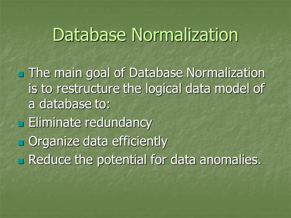 Database Normalization The main goal of Database Normalization is to restructure the logical data model of a database to: The main goal of Database Normalization is to restructure the logical data model of a database to: Eliminate redundancy Eliminate redundancy Organize data efficiently Organize data efficiently Reduce the potential for data anomalies.