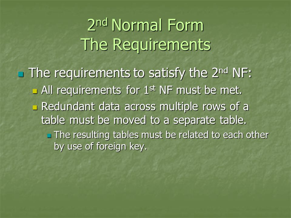 2 nd Normal Form The Requirements The requirements to satisfy the 2 nd NF: The requirements to satisfy the 2 nd NF: All requirements for 1 st NF must be met.