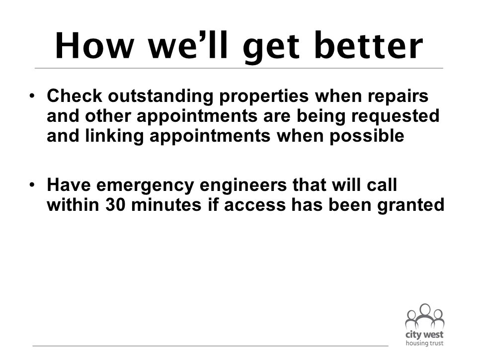 How we'll get better Check outstanding properties when repairs and other appointments are being requested and linking appointments when possible Have emergency engineers that will call within 30 minutes if access has been granted