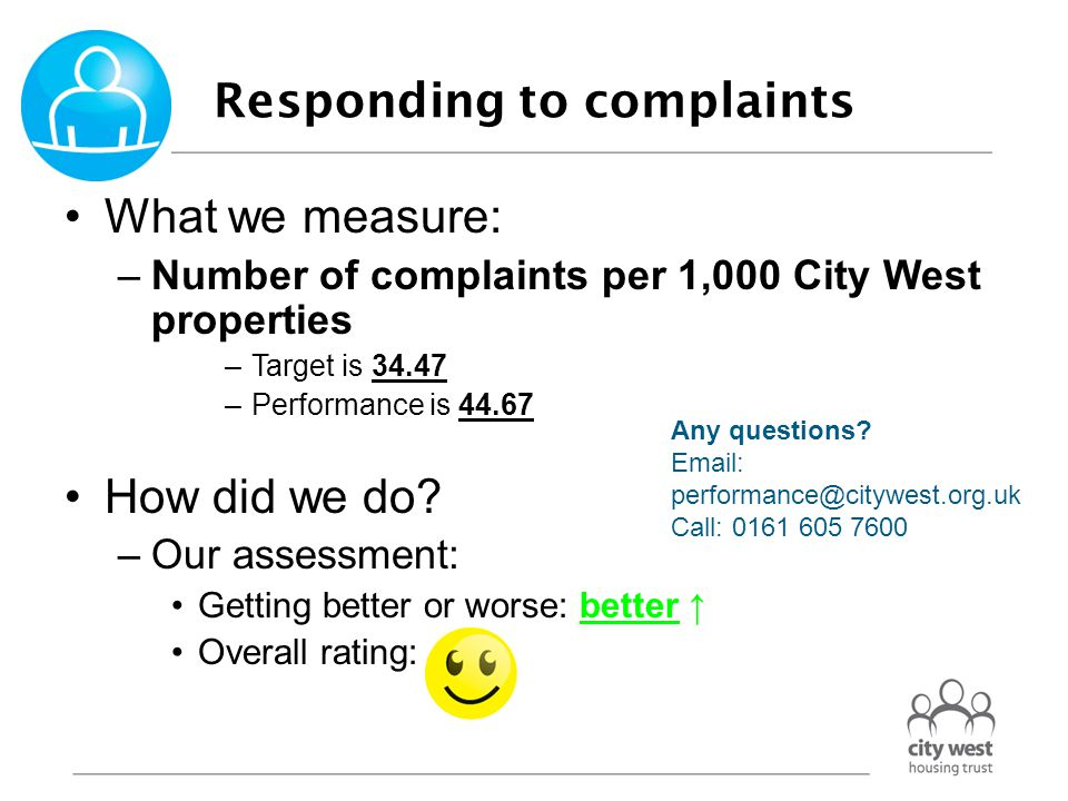 Responding to complaints What we measure: –Percentage of Stage 1 complaints letters responded to on time –Target is 100.00% –Performance is 69.77% How did we do: –Our assessment: Getting better or worse: better ↑ Overall rating:  Any questions.