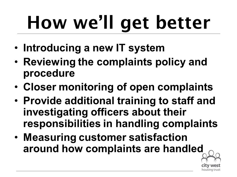 How we'll get better Introducing a new IT system Reviewing the complaints policy and procedure Closer monitoring of open complaints Provide additional training to staff and investigating officers about their responsibilities in handling complaints Measuring customer satisfaction around how complaints are handled