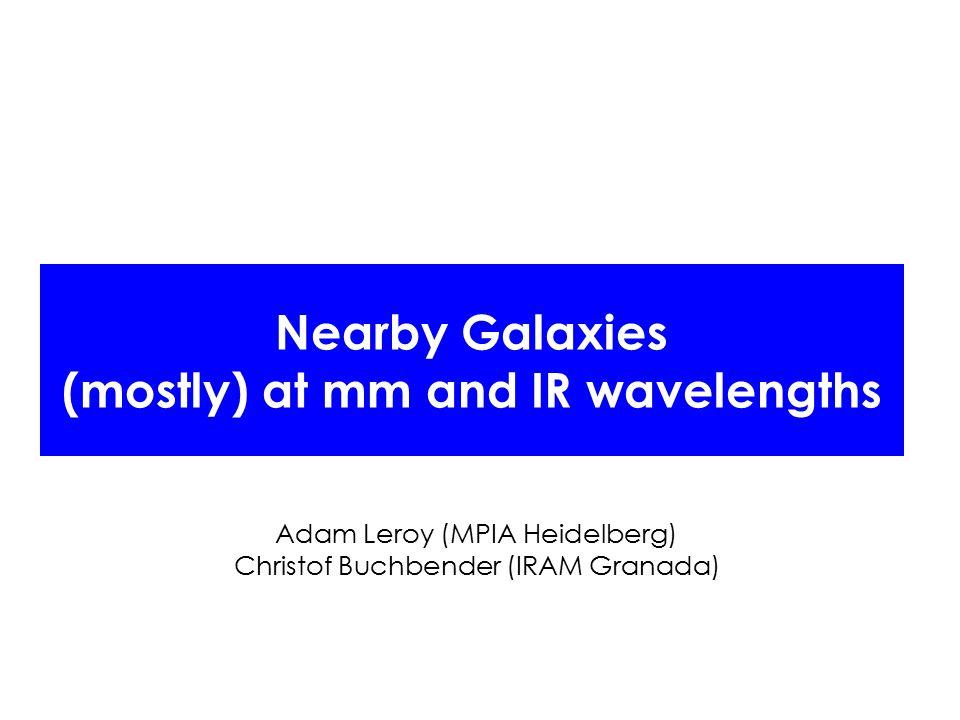 Nearby Galaxies (mostly) at mm and IR wavelengths Adam Leroy (MPIA Heidelberg) Christof Buchbender (IRAM Granada)