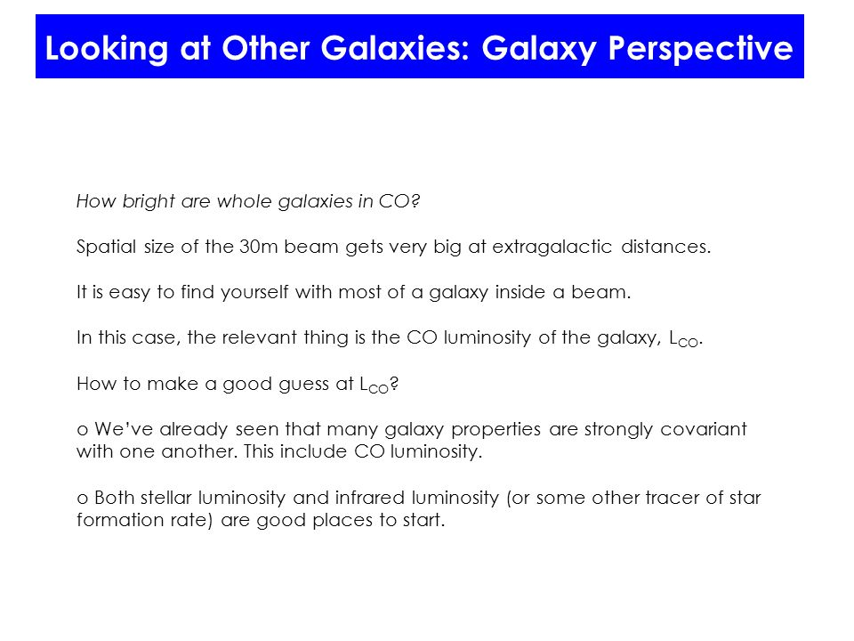 Looking at Other Galaxies: Galaxy Perspective How bright are whole galaxies in CO? Spatial size of the 30m beam gets very big at extragalactic distanc