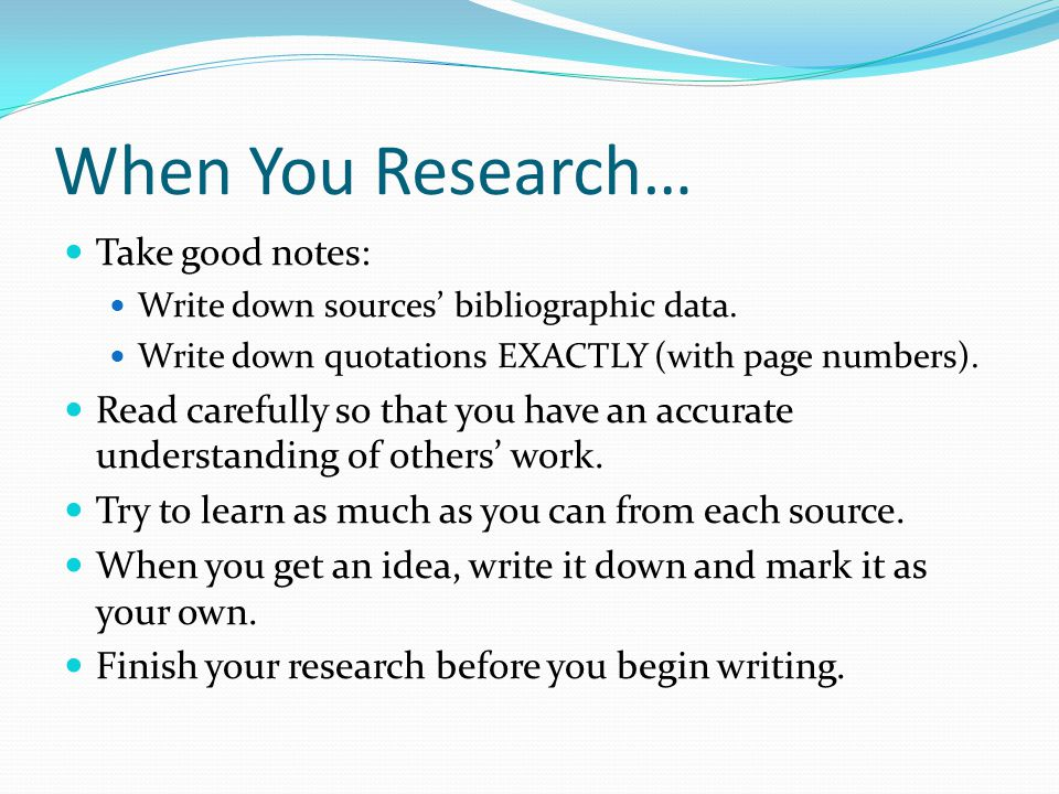 When You Research… Take good notes: Write down sources' bibliographic data.