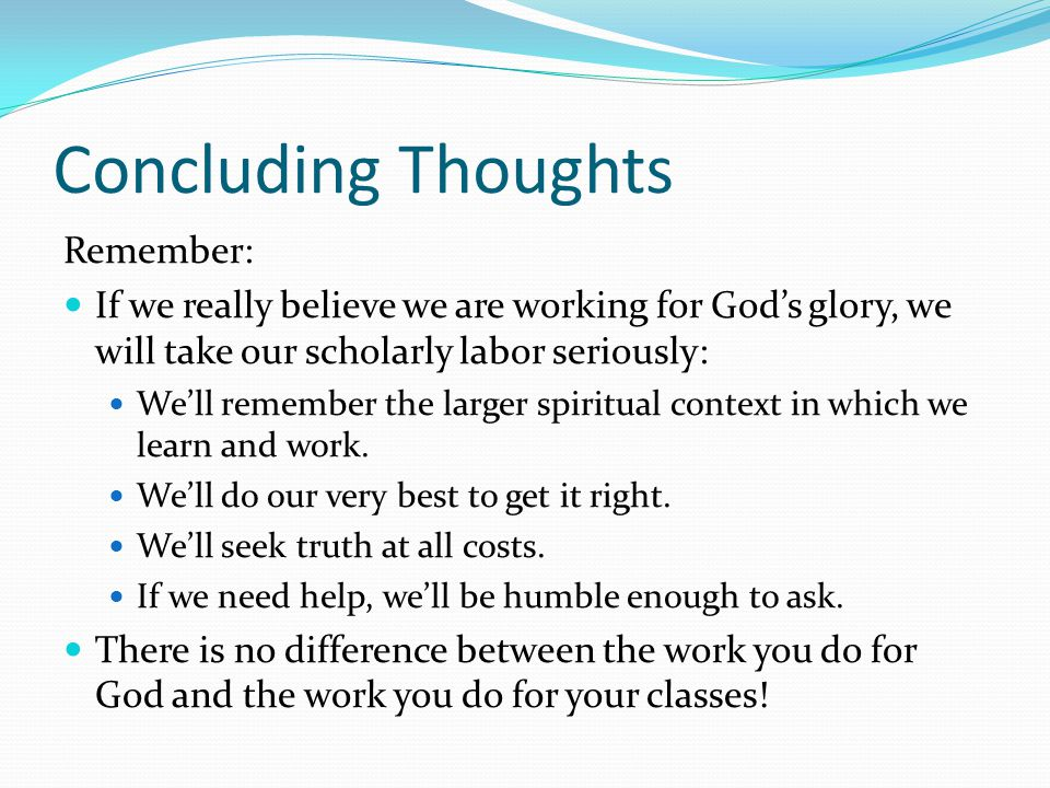 Concluding Thoughts Remember: If we really believe we are working for God's glory, we will take our scholarly labor seriously: We'll remember the larger spiritual context in which we learn and work.
