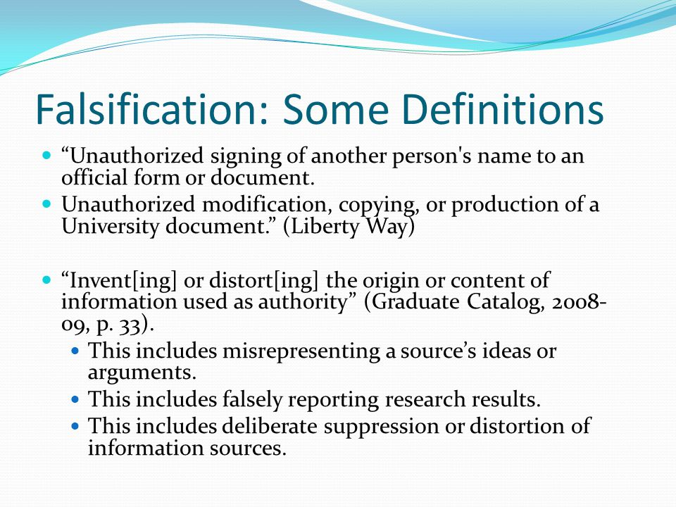 Falsification: Some Definitions Unauthorized signing of another person s name to an official form or document.