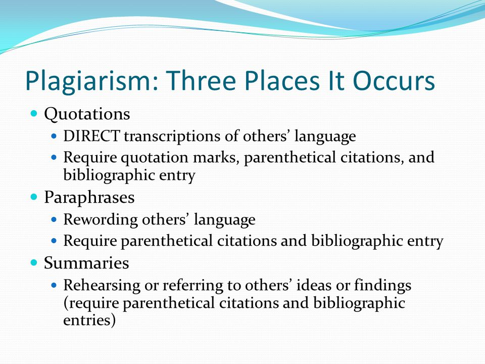 Plagiarism: Three Places It Occurs Quotations DIRECT transcriptions of others' language Require quotation marks, parenthetical citations, and bibliographic entry Paraphrases Rewording others' language Require parenthetical citations and bibliographic entry Summaries Rehearsing or referring to others' ideas or findings (require parenthetical citations and bibliographic entries)