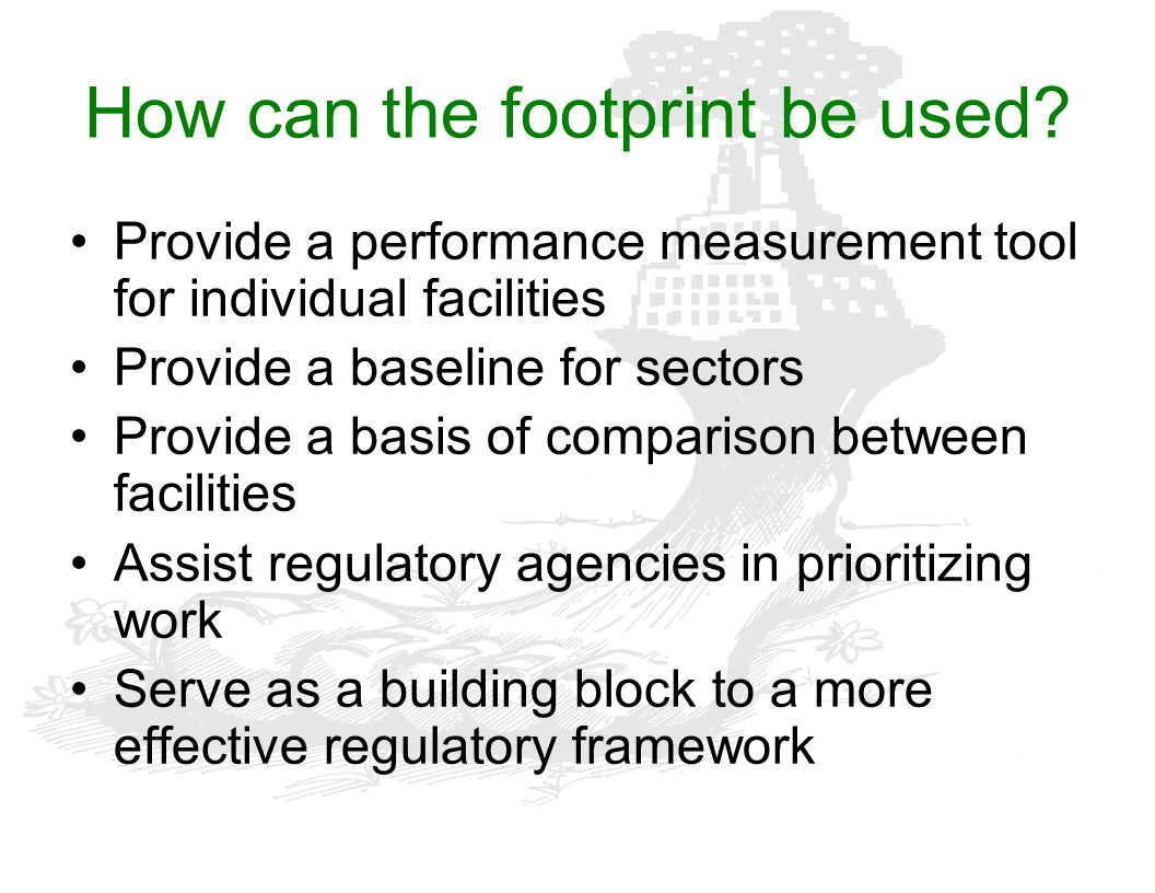 How can the footprint be used? Provide a performance measurement tool for individual facilities Provide a baseline for sectors Provide a basis of comp