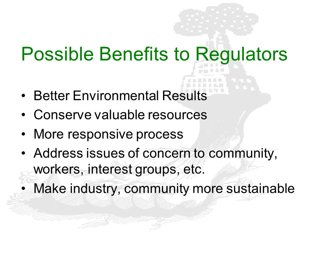 Possible Benefits to Regulators Better Environmental Results Conserve valuable resources More responsive process Address issues of concern to communit