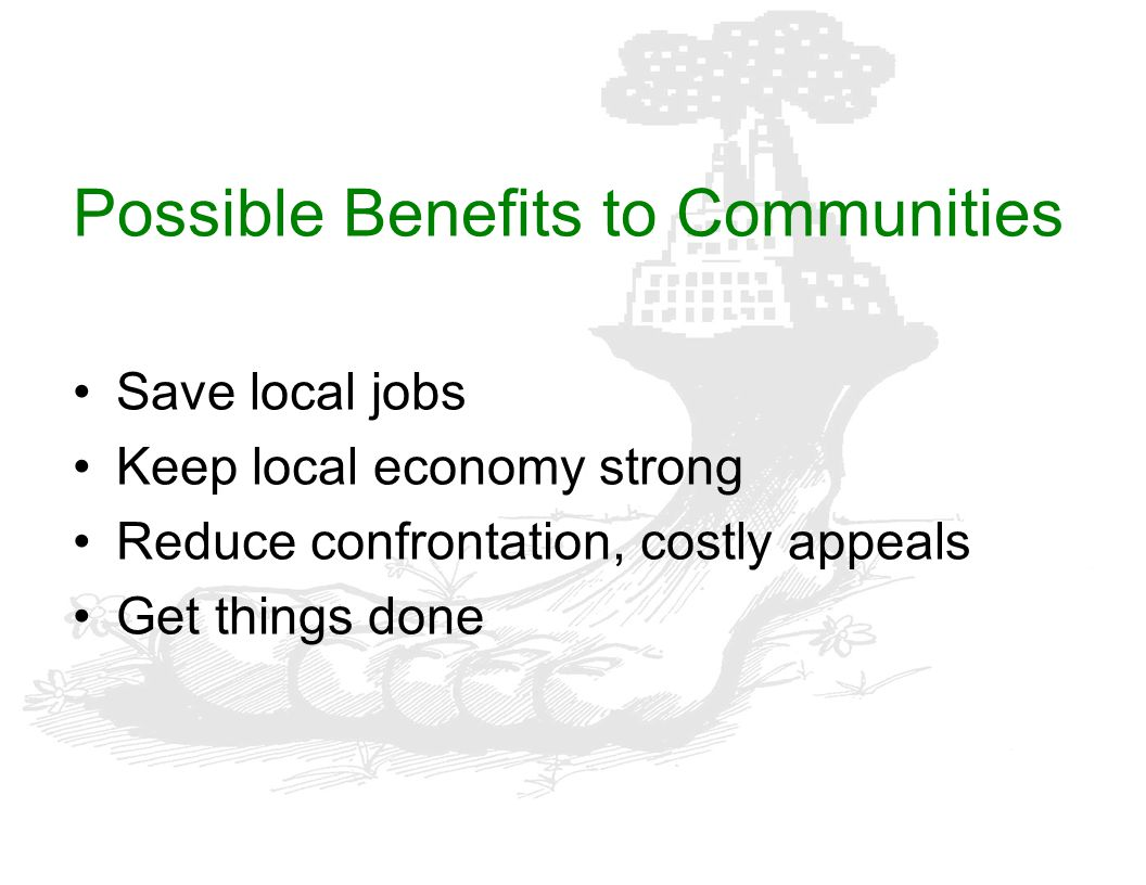 Possible Benefits to Communities Save local jobs Keep local economy strong Reduce confrontation, costly appeals Get things done