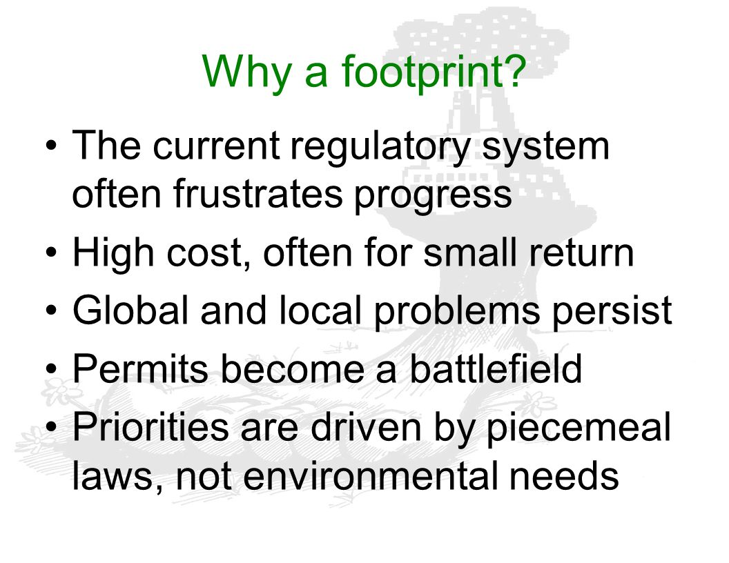 Why a footprint? The current regulatory system often frustrates progress High cost, often for small return Global and local problems persist Permits b