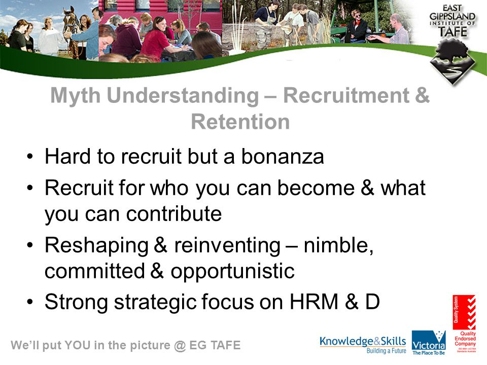 We'll put YOU in the picture @ EG TAFE Myth Understanding – Recruitment & Retention Hard to recruit but a bonanza Recruit for who you can become & what you can contribute Reshaping & reinventing – nimble, committed & opportunistic Strong strategic focus on HRM & D