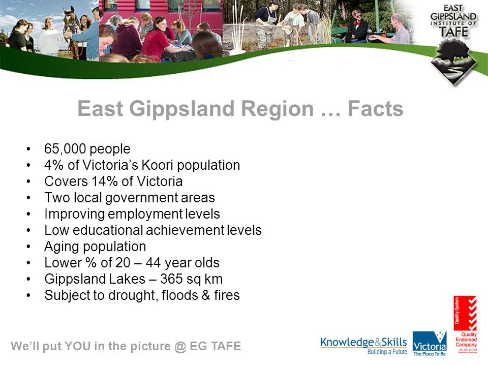 We'll put YOU in the picture @ EG TAFE East Gippsland Region … Facts 65,000 people 4% of Victoria's Koori population Covers 14% of Victoria Two local government areas Improving employment levels Low educational achievement levels Aging population Lower % of 20 – 44 year olds Gippsland Lakes – 365 sq km Subject to drought, floods & fires