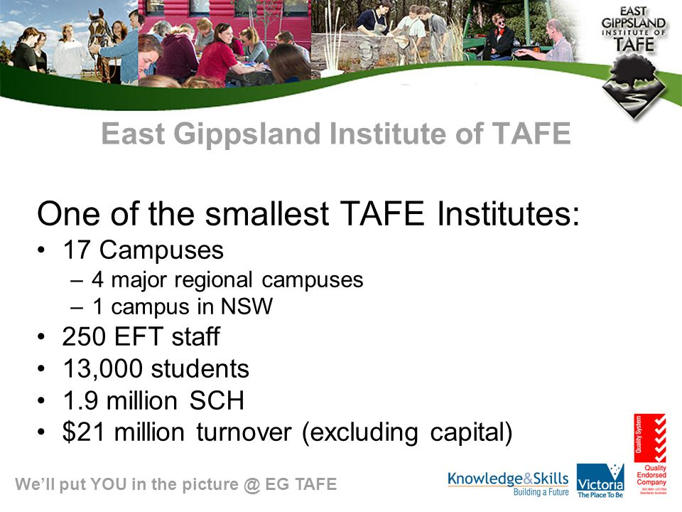 We'll put YOU in the picture @ EG TAFE East Gippsland Institute of TAFE One of the smallest TAFE Institutes: 17 Campuses –4 major regional campuses –1 campus in NSW 250 EFT staff 13,000 students 1.9 million SCH $21 million turnover (excluding capital)