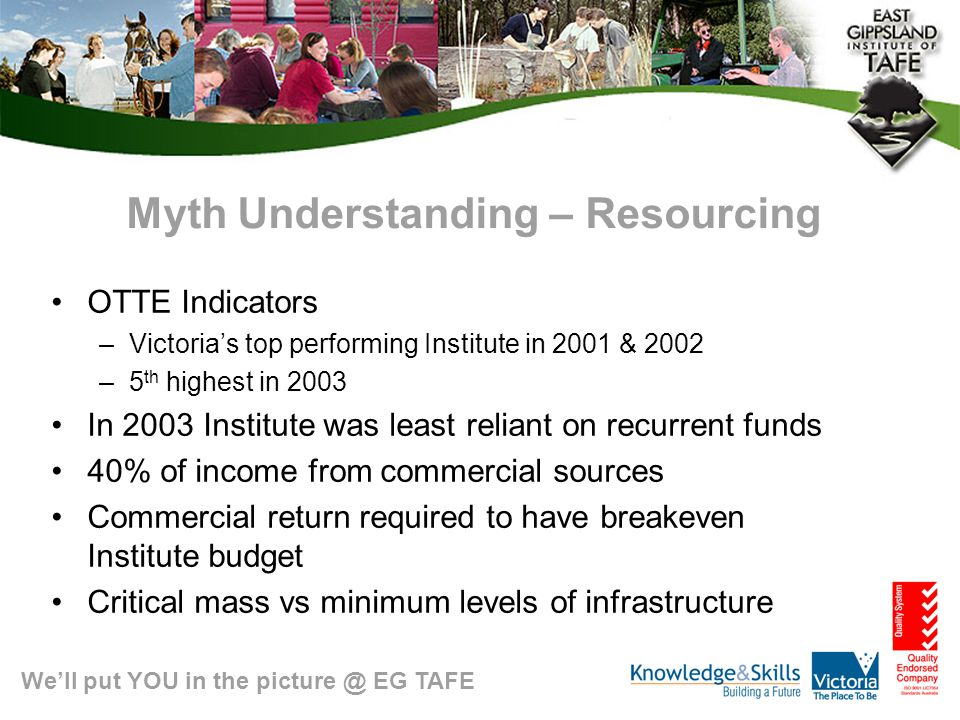 We'll put YOU in the picture @ EG TAFE Myth Understanding – Regional Rump aka Poor Country Cousin Community Capacity Building High TAFE participation levels Net importer of training Keeping young people in the region High take up of apprenticeships/traineeships Employment outcomes Less capacity to detach from client or student Plus high level of public scrutiny & accountability